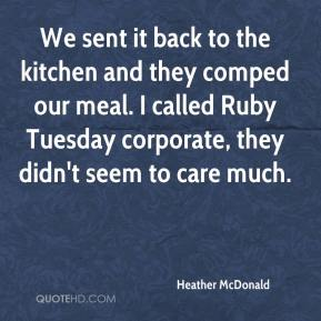 Heather McDonald - We sent it back to the kitchen and they comped our meal. I called Ruby Tuesday corporate, they didn't seem to care much.