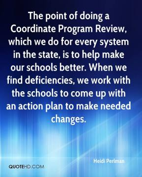 Heidi Perlman - The point of doing a Coordinate Program Review, which we do for every system in the state, is to help make our schools better. When we find deficiencies, we work with the schools to come up with an action plan to make needed changes.