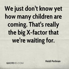 Heidi Perlman - We just don't know yet how many children are coming. That's really the big X-factor that we're waiting for.