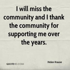 Helen Krause - I will miss the community and I thank the community for supporting me over the years.