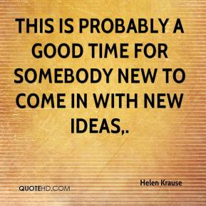 Helen Krause - This is probably a good time for somebody new to come in with new ideas.