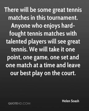 Helen Soash - There will be some great tennis matches in this tournament. Anyone who enjoys hard-fought tennis matches with talented players will see great tennis. We will take it one point, one game, one set and one match at a time and leave our best play on the court.