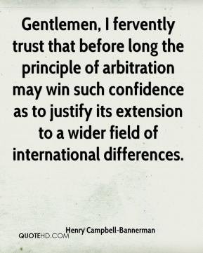 Henry Campbell-Bannerman - Gentlemen, I fervently trust that before long the principle of arbitration may win such confidence as to justify its extension to a wider field of international differences.