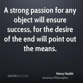 Henry Hazlitt - A strong passion for any object will ensure success, for the desire of the end will point out the means.