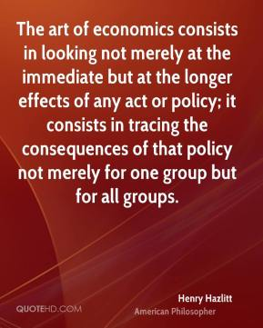 Henry Hazlitt - The art of economics consists in looking not merely at the immediate but at the longer effects of any act or policy; it consists in tracing the consequences of that policy not merely for one group but for all groups.