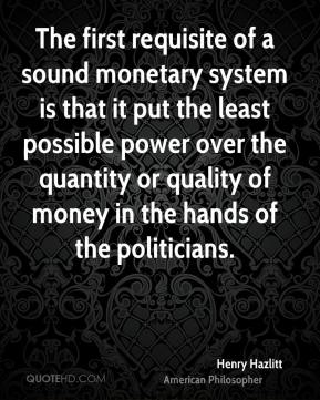 Henry Hazlitt - The first requisite of a sound monetary system is that it put the least possible power over the quantity or quality of money in the hands of the politicians.