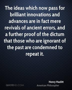 Henry Hazlitt - The ideas which now pass for brilliant innovations and advances are in fact mere revivals of ancient errors, and a further proof of the dictum that those who are ignorant of the past are condemned to repeat it.