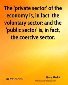 Henry Hazlitt - The 'private sector' of the economy is, in fact, the voluntary sector; and the 'public sector' is, in fact, the coercive sector.