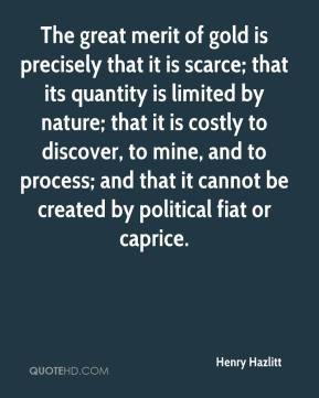 Henry Hazlitt - The great merit of gold is precisely that it is scarce; that its quantity is limited by nature; that it is costly to discover, to mine, and to process; and that it cannot be created by political fiat or caprice.
