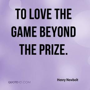 Henry Newbolt - To love the game beyond the prize.