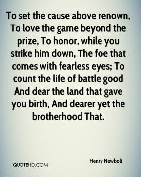 Henry Newbolt - To set the cause above renown, To love the game beyond the prize, To honor, while you strike him down, The foe that comes with fearless eyes; To count the life of battle good And dear the land that gave you birth, And dearer yet the brotherhood That.