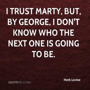 Herb Levine - I trust Marty, but, by George, I don't know who the next one is going to be.