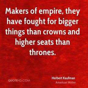 Herbert Kaufman - Makers of empire, they have fought for bigger things than crowns and higher seats than thrones.