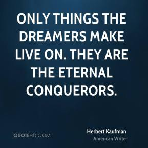 Herbert Kaufman - Only things the dreamers make live on. They are the eternal conquerors.