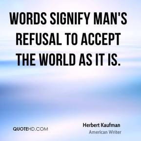Herbert Kaufman - Words signify man's refusal to accept the world as it is.