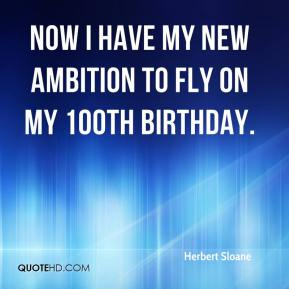 Herbert Sloane - Now I have my new ambition to fly on my 100th birthday.