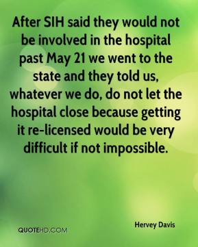 Hervey Davis - After SIH said they would not be involved in the hospital past May 21 we went to the state and they told us, whatever we do, do not let the hospital close because getting it re-licensed would be very difficult if not impossible.