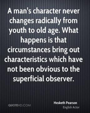 A man's character never changes radically from youth to old age. What happens is that circumstances bring out characteristics which have not been obvious to the superficial observer.