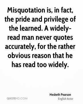 Misquotation is, in fact, the pride and privilege of the learned. A widely- read man never quotes accurately, for the rather obvious reason that he has read too widely.