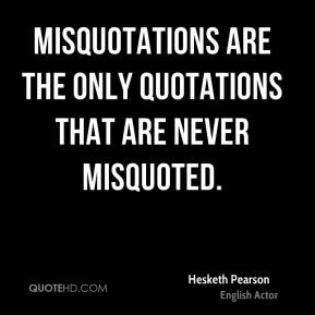Misquotations are the only quotations that are never misquoted.