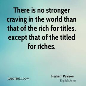 Hesketh Pearson - There is no stronger craving in the world than that of the rich for titles, except that of the titled for riches.