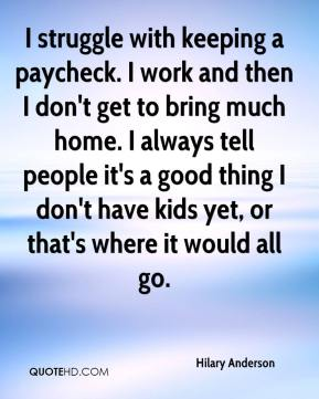 I struggle with keeping a paycheck. I work and then I don't get to bring much home. I always tell people it's a good thing I don't have kids yet, or that's where it would all go.