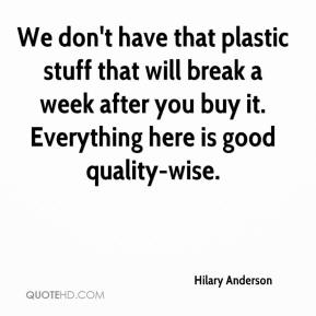 We don't have that plastic stuff that will break a week after you buy it. Everything here is good quality-wise.