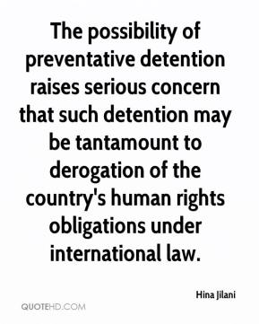 Hina Jilani - The possibility of preventative detention raises serious concern that such detention may be tantamount to derogation of the country's human rights obligations under international law.