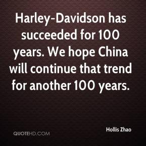 Hollis Zhao - Harley-Davidson has succeeded for 100 years. We hope China will continue that trend for another 100 years.