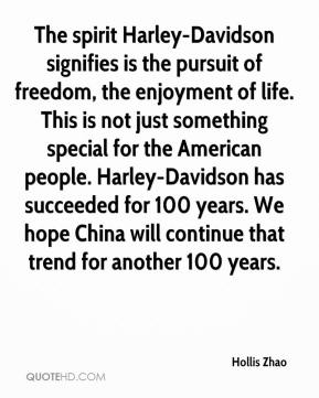 Hollis Zhao - The spirit Harley-Davidson signifies is the pursuit of freedom, the enjoyment of life. This is not just something special for the American people. Harley-Davidson has succeeded for 100 years. We hope China will continue that trend for another 100 years.