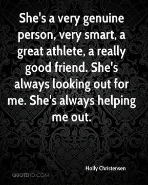 Holly Christensen - She's a very genuine person, very smart, a great athlete, a really good friend. She's always looking out for me. She's always helping me out.