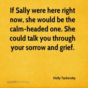 Holly Tachovsky - If Sally were here right now, she would be the calm-headed one. She could talk you through your sorrow and grief.