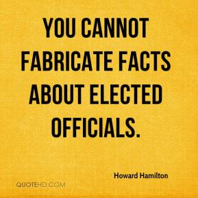 Howard Hamilton - You cannot fabricate facts about elected officials.