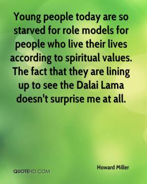 Howard Miller - Young people today are so starved for role models for people who live their lives according to spiritual values. The fact that they are lining up to see the Dalai Lama doesn't surprise me at all.