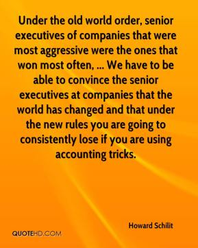 Howard Schilit - Under the old world order, senior executives of companies that were most aggressive were the ones that won most often, ... We have to be able to convince the senior executives at companies that the world has changed and that under the new rules you are going to consistently lose if you are using accounting tricks.
