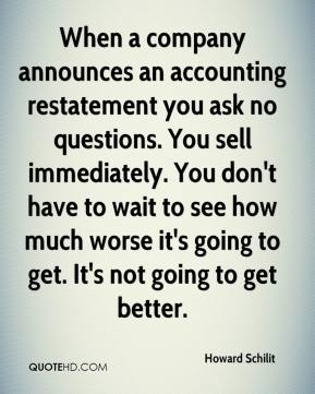 Howard Schilit - When a company announces an accounting restatement you ask no questions. You sell immediately. You don't have to wait to see how much worse it's going to get. It's not going to get better.