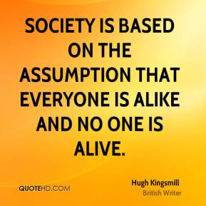 Hugh Kingsmill - Society is based on the assumption that everyone is alike and no one is alive.
