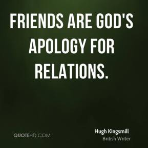 Hugh Kingsmill - Friends are God's apology for relations.