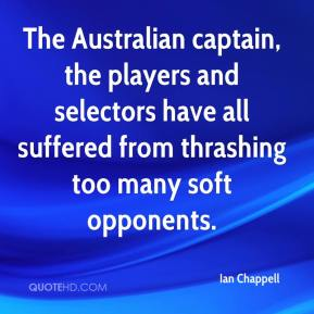 Ian Chappell - The Australian captain, the players and selectors have all suffered from thrashing too many soft opponents.