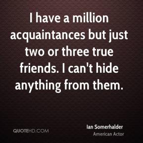 Ian Somerhalder - I have a million acquaintances but just two or three true friends. I can't hide anything from them.