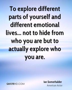 Ian Somerhalder - To explore different parts of yourself and different emotional lives... not to hide from who you are but to actually explore who you are.