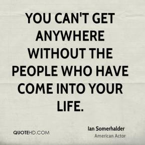 Ian Somerhalder - You can't get anywhere without the people who have come into your life.