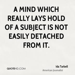 Ida Tarbell - A mind which really lays hold of a subject is not easily detached from it.