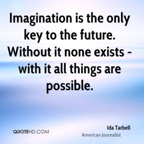 Imagination is the only key to the future. Without it none exists - with it all things are possible.