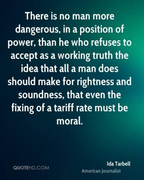 Ida Tarbell - There is no man more dangerous, in a position of power, than he who refuses to accept as a working truth the idea that all a man does should make for rightness and soundness, that even the fixing of a tariff rate must be moral.
