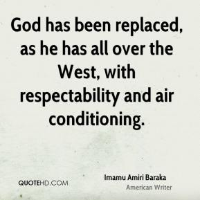 Imamu Amiri Baraka - God has been replaced, as he has all over the West, with respectability and air conditioning.