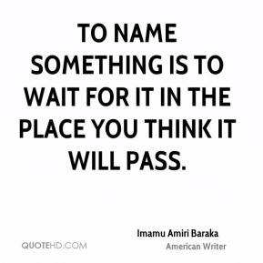 Imamu Amiri Baraka - To name something is to wait for it in the place you think it will pass.
