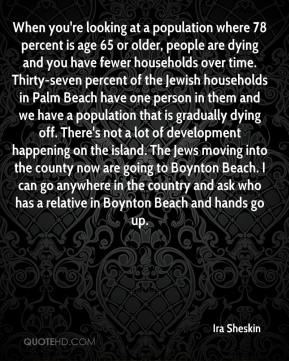 Ira Sheskin - When you're looking at a population where 78 percent is age 65 or older, people are dying and you have fewer households over time. Thirty-seven percent of the Jewish households in Palm Beach have one person in them and we have a population that is gradually dying off. There's not a lot of development happening on the island. The Jews moving into the county now are going to Boynton Beach. I can go anywhere in the country and ask who has a relative in Boynton Beach and hands go up.