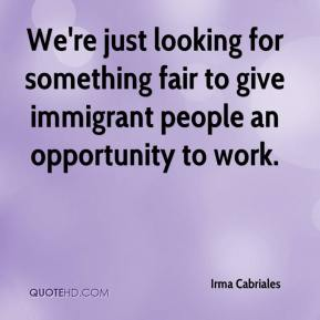Irma Cabriales - We're just looking for something fair to give immigrant people an opportunity to work.