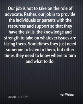 Ivor Weiner - Our job is not to take on the role of advocate. Rather, our job is to provide the individuals or parents with the resources and support so that they have the skills, the knowledge and strength to take on whatever issues are facing them. Sometimes they just need someone to listen to them, but other times they need to know where to turn and what to do.